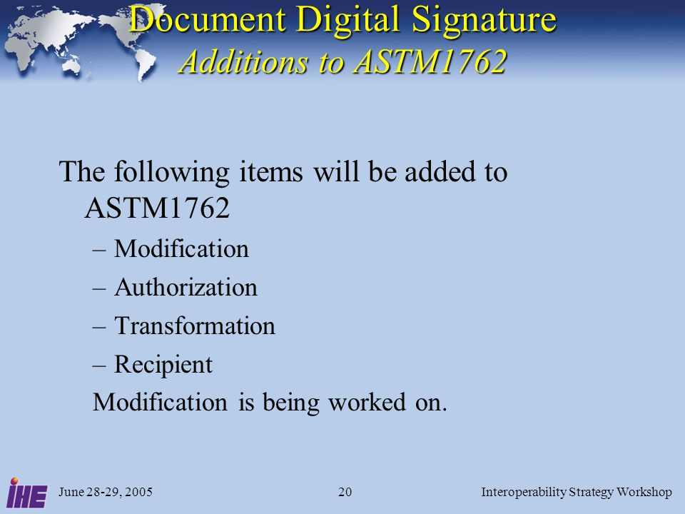 June 28-29, 2005Interoperability Strategy Workshop20 Document Digital Signature Additions to ASTM1762 The following items will be added to ASTM1762 –Modification –Authorization –Transformation –Recipient Modification is being worked on.