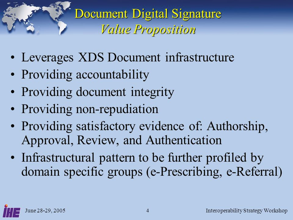 June 28-29, 2005Interoperability Strategy Workshop4 Document Digital Signature Value Proposition Leverages XDS Document infrastructure Providing accountability Providing document integrity Providing non-repudiation Providing satisfactory evidence of: Authorship, Approval, Review, and Authentication Infrastructural pattern to be further profiled by domain specific groups (e-Prescribing, e-Referral)