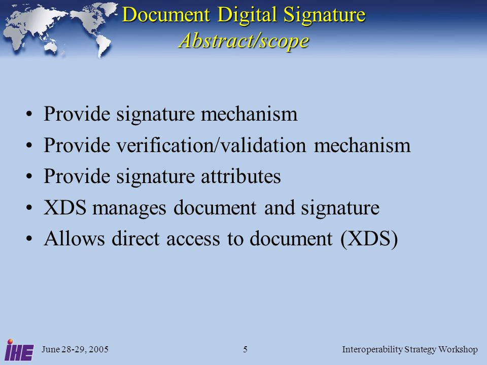 June 28-29, 2005Interoperability Strategy Workshop5 Document Digital Signature Abstract/scope Provide signature mechanism Provide verification/validation mechanism Provide signature attributes XDS manages document and signature Allows direct access to document (XDS)