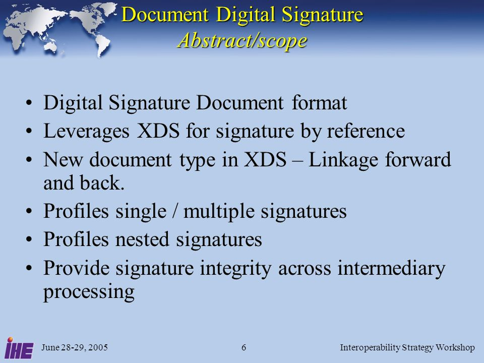 June 28-29, 2005Interoperability Strategy Workshop6 Document Digital Signature Abstract/scope Digital Signature Document format Leverages XDS for signature by reference New document type in XDS – Linkage forward and back.