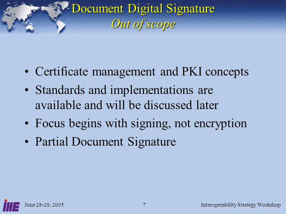 June 28-29, 2005Interoperability Strategy Workshop7 Document Digital Signature Out of scope Certificate management and PKI concepts Standards and implementations are available and will be discussed later Focus begins with signing, not encryption Partial Document Signature