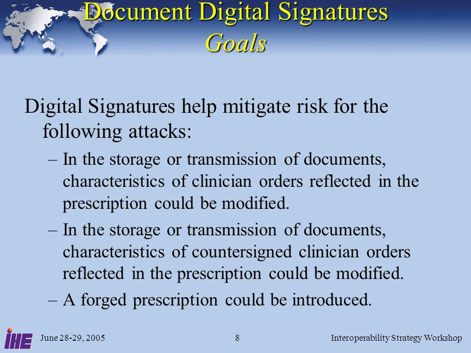 June 28-29, 2005Interoperability Strategy Workshop8 Document Digital Signatures Goals Digital Signatures help mitigate risk for the following attacks: