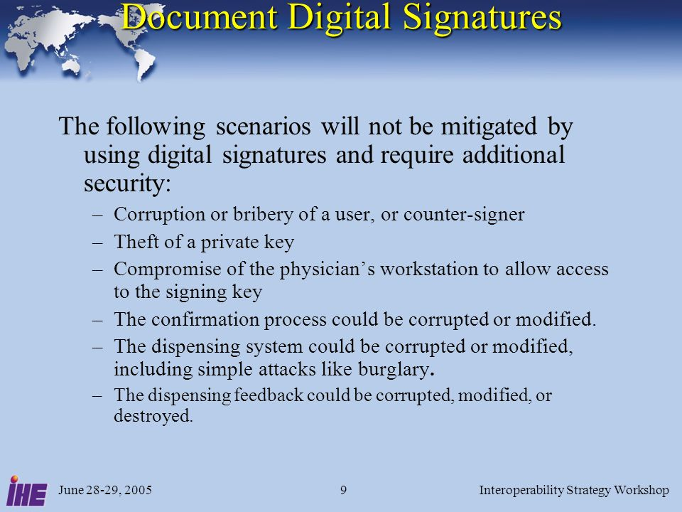 June 28-29, 2005Interoperability Strategy Workshop9 Document Digital Signatures The following scenarios will not be mitigated by using digital signatures and require additional security: –Corruption or bribery of a user, or counter-signer –Theft of a private key –Compromise of the physicians workstation to allow access to the signing key –The confirmation process could be corrupted or modified.