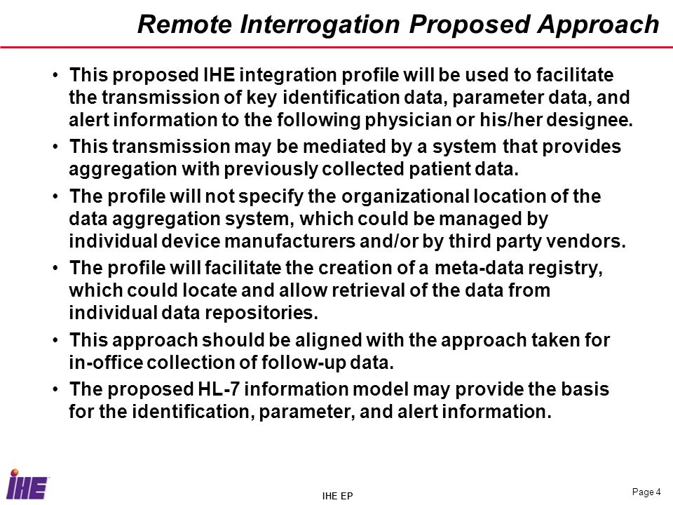 IHE EP Page 4 Remote Interrogation Proposed Approach This proposed IHE integration profile will be used to facilitate the transmission of key identification data, parameter data, and alert information to the following physician or his/her designee.