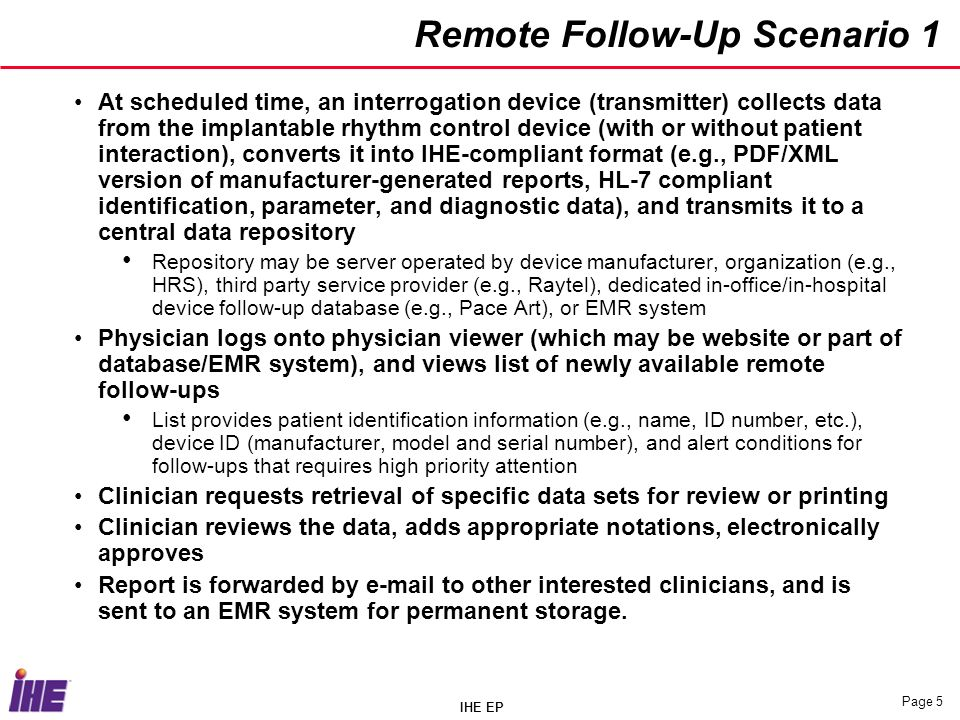 IHE EP Page 5 Remote Follow-Up Scenario 1 At scheduled time, an interrogation device (transmitter) collects data from the implantable rhythm control device (with or without patient interaction), converts it into IHE-compliant format (e.g., PDF/XML version of manufacturer-generated reports, HL-7 compliant identification, parameter, and diagnostic data), and transmits it to a central data repository Repository may be server operated by device manufacturer, organization (e.g., HRS), third party service provider (e.g., Raytel), dedicated in-office/in-hospital device follow-up database (e.g., Pace Art), or EMR system Physician logs onto physician viewer (which may be website or part of database/EMR system), and views list of newly available remote follow-ups List provides patient identification information (e.g., name, ID number, etc.), device ID (manufacturer, model and serial number), and alert conditions for follow-ups that requires high priority attention Clinician requests retrieval of specific data sets for review or printing Clinician reviews the data, adds appropriate notations, electronically approves Report is forwarded by e-mail to other interested clinicians, and is sent to an EMR system for permanent storage.