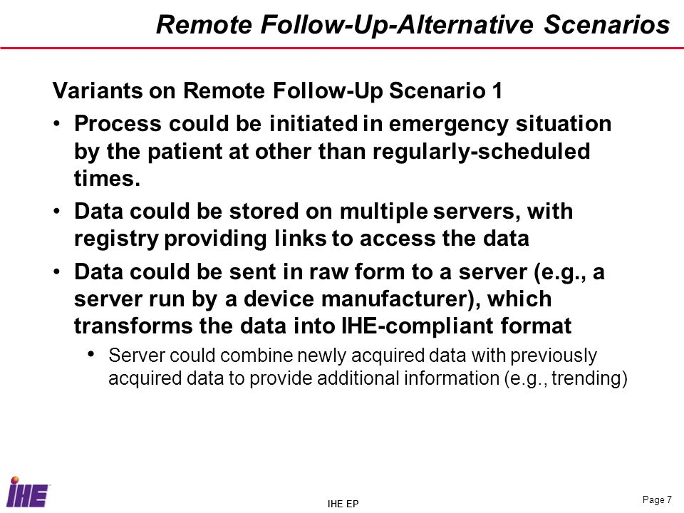 IHE EP Page 7 Remote Follow-Up-Alternative Scenarios Variants on Remote Follow-Up Scenario 1 Process could be initiated in emergency situation by the patient at other than regularly-scheduled times.