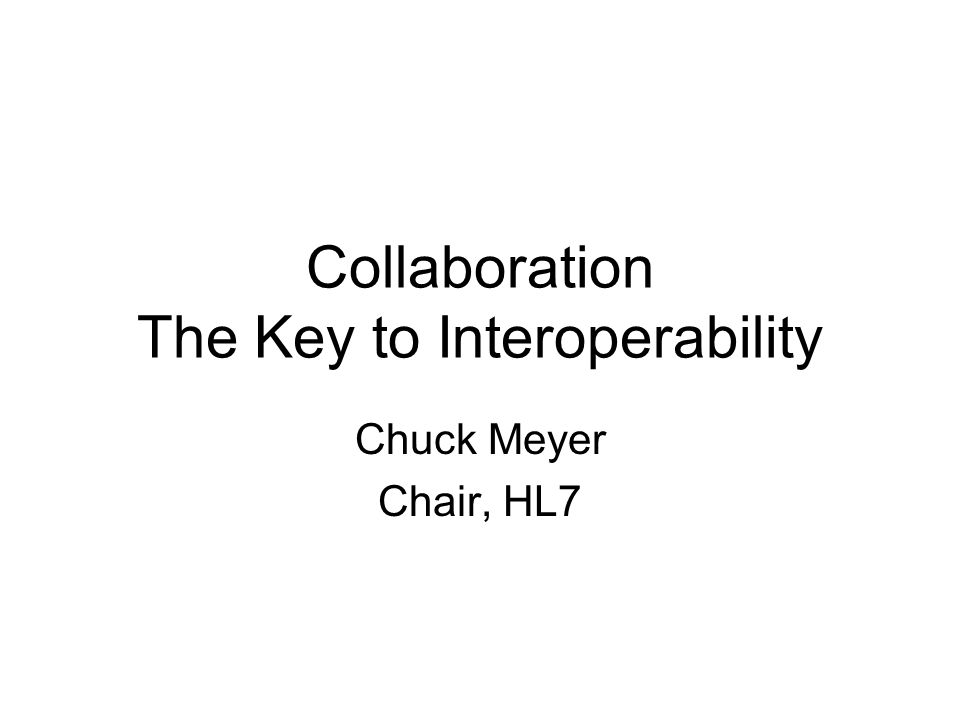 Collaboration The Key to Interoperability Chuck Meyer Chair, HL7