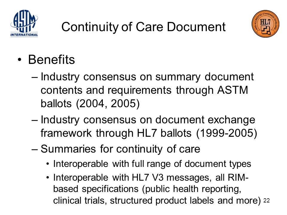 22 Continuity of Care Document Benefits –Industry consensus on summary document contents and requirements through ASTM ballots (2004, 2005) –Industry consensus on document exchange framework through HL7 ballots ( ) –Summaries for continuity of care Interoperable with full range of document types Interoperable with HL7 V3 messages, all RIM- based specifications (public health reporting, clinical trials, structured product labels and more)