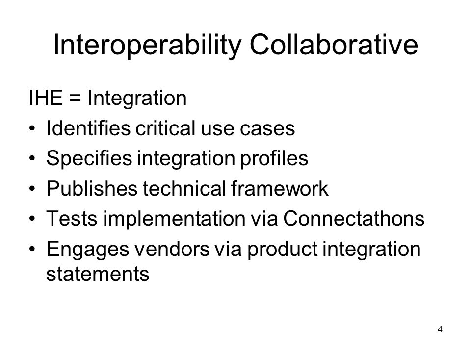 4 Interoperability Collaborative IHE = Integration Identifies critical use cases Specifies integration profiles Publishes technical framework Tests im
