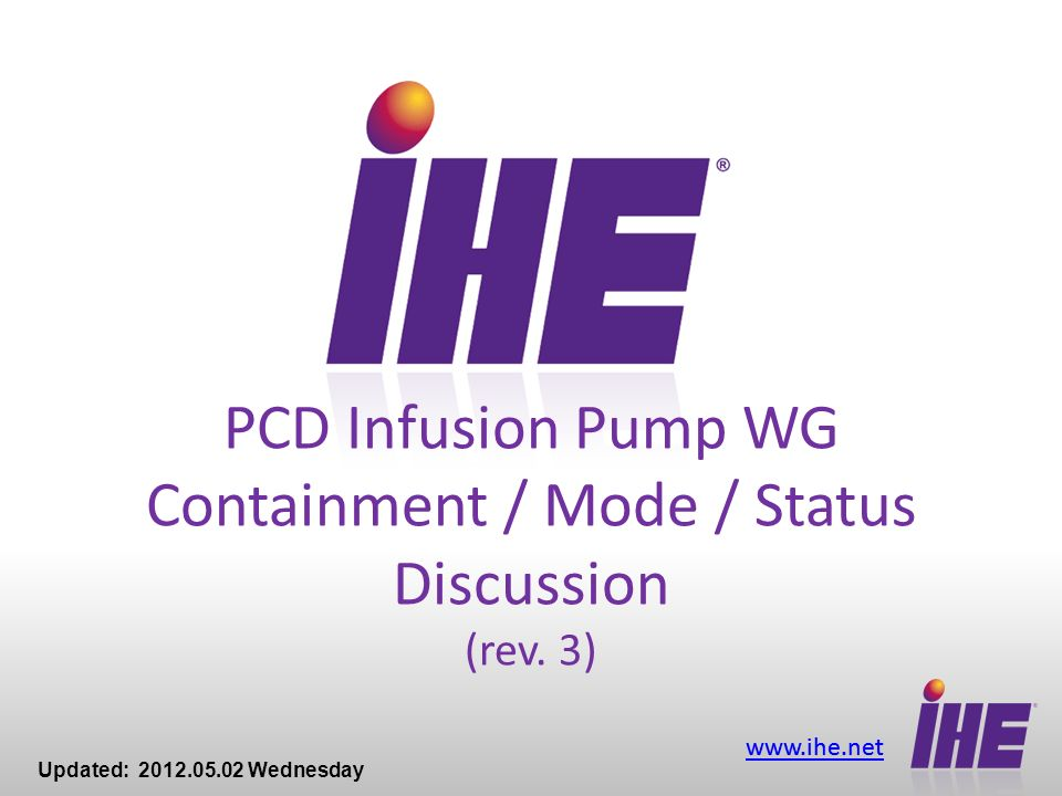 www.ihe.net PCD Infusion Pump WG Containment / Mode / Status Discussion (rev. 3) Updated: 2012.05.02 Wednesday