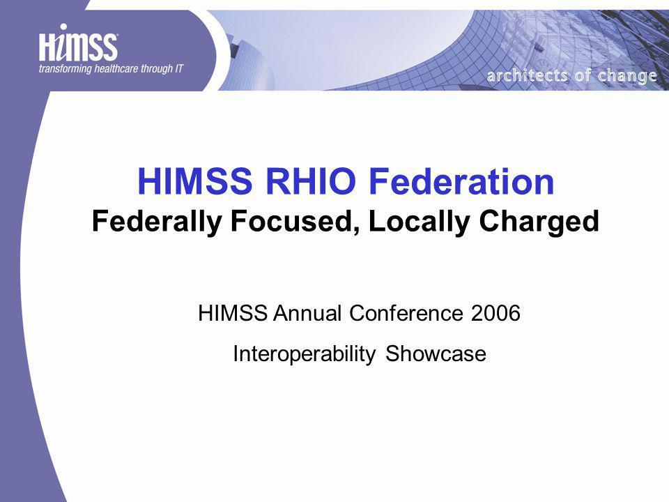 HIMSS RHIO Federation Federally Focused, Locally Charged HIMSS Annual Conference 2006 Interoperability Showcase
