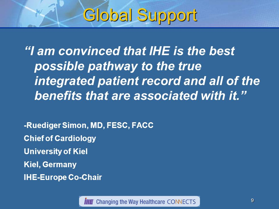 8 IHE is formed IHE is a consortium of professional societies and vendors working together to facilitate the integration of healthcare information 1997: IHE Radiology established; sponsored by RSNA 2000: First European Connectathon 2003: IHE Cardiology established; sponsored by ACC 2004: ESC joins IHE Cardiology 2007: IHE International formalized 2007: We are excited to have JCS join IHE Cardiology in expanding support to Asia
