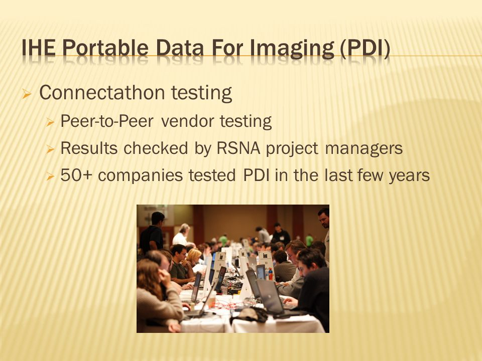 Connectathon testing Peer-to-Peer vendor testing Results checked by RSNA project managers 50+ companies tested PDI in the last few years