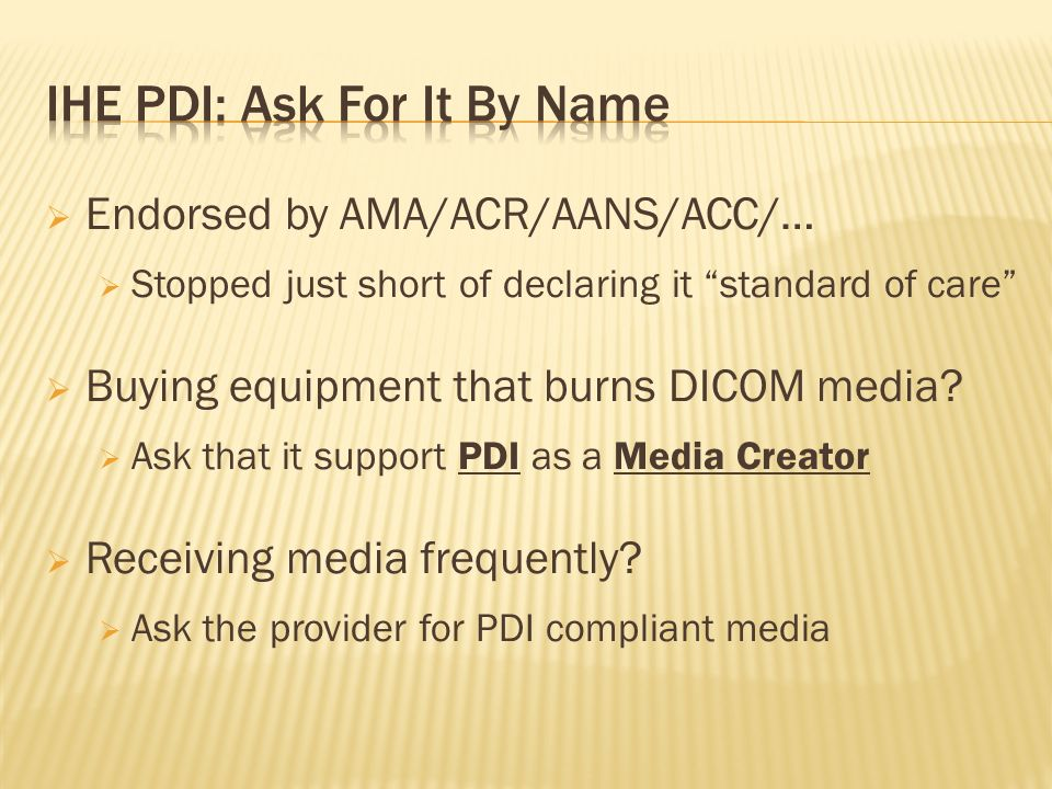 Endorsed by AMA/ACR/AANS/ACC/… Stopped just short of declaring it standard of care Buying equipment that burns DICOM media? Ask that it support PDI as