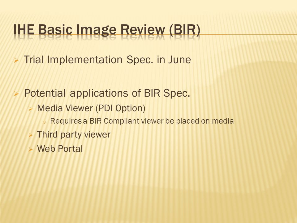 Trial Implementation Spec. in June Potential applications of BIR Spec. Media Viewer (PDI Option) o Requires a BIR Compliant viewer be placed on media