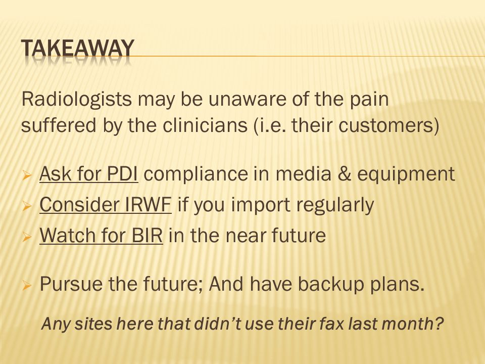 Radiologists may be unaware of the pain suffered by the clinicians (i.e. their customers) Ask for PDI compliance in media & equipment Consider IRWF if