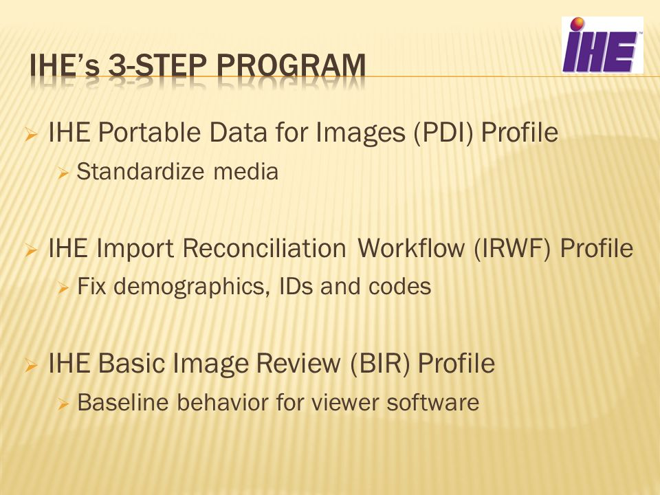 IHE Portable Data for Images (PDI) Profile Standardize media IHE Import Reconciliation Workflow (IRWF) Profile Fix demographics, IDs and codes IHE Bas