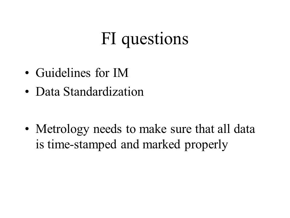 FI questions Guidelines for IM Data Standardization Metrology needs to make sure that all data is time-stamped and marked properly
