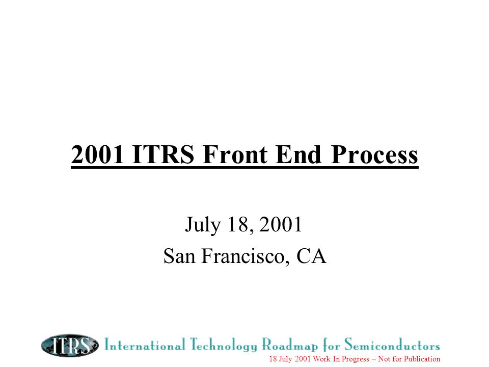 18 July 2001 Work In Progress – Not for Publication 2001 ITRS Front End Process July 18, 2001 San Francisco, CA
