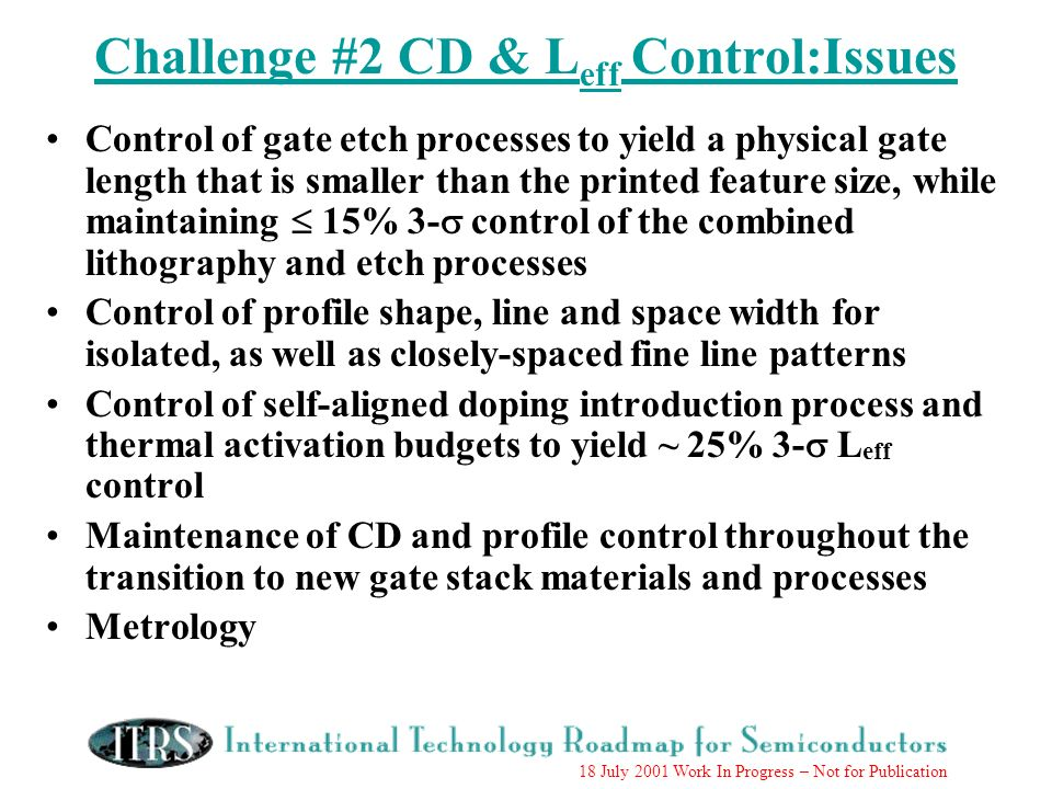 18 July 2001 Work In Progress – Not for Publication Challenge #2 CD & L eff Control:Issues Control of gate etch processes to yield a physical gate len