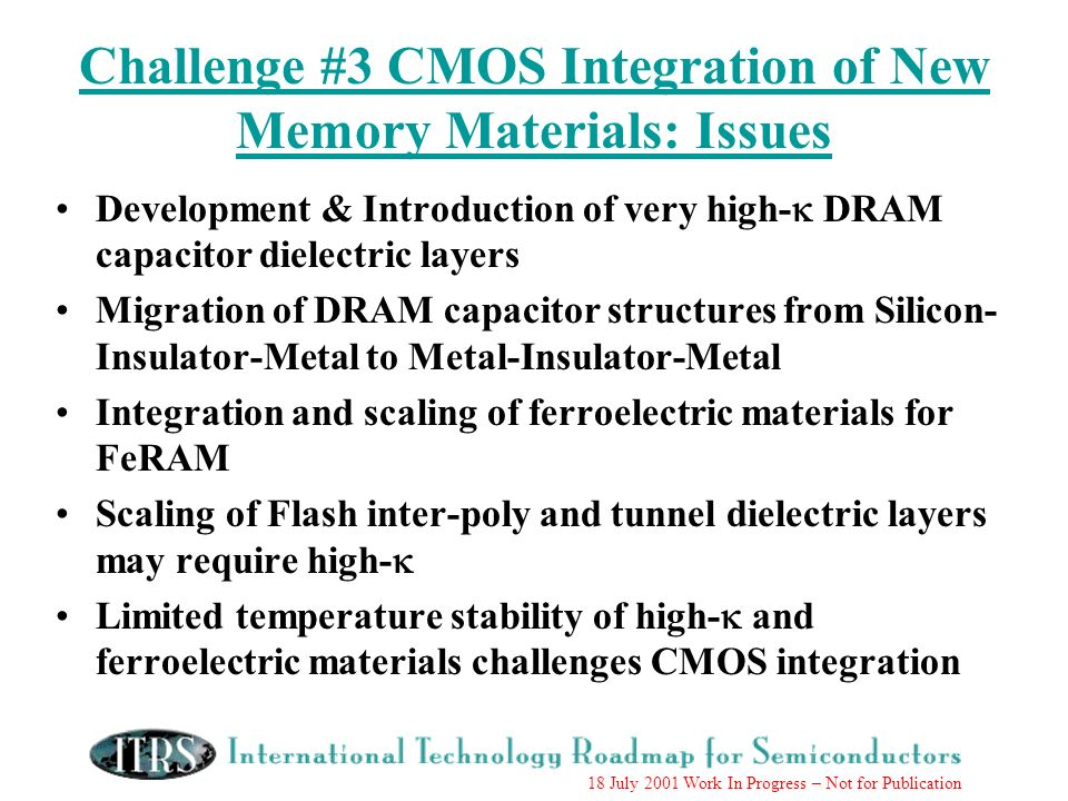 18 July 2001 Work In Progress – Not for Publication Challenge #3 CMOS Integration of New Memory Materials: Issues Development & Introduction of very high- DRAM capacitor dielectric layers Migration of DRAM capacitor structures from Silicon- Insulator-Metal to Metal-Insulator-Metal Integration and scaling of ferroelectric materials for FeRAM Scaling of Flash inter-poly and tunnel dielectric layers may require high- Limited temperature stability of high- and ferroelectric materials challenges CMOS integration