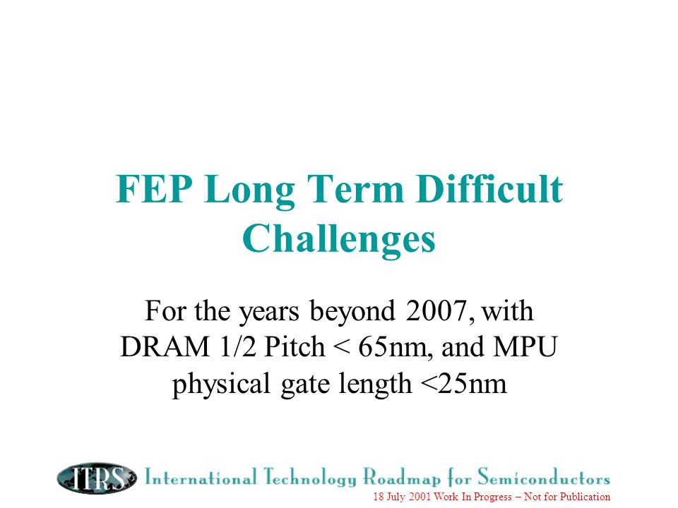 18 July 2001 Work In Progress – Not for Publication FEP Long Term Difficult Challenges For the years beyond 2007, with DRAM 1/2 Pitch < 65nm, and MPU physical gate length <25nm