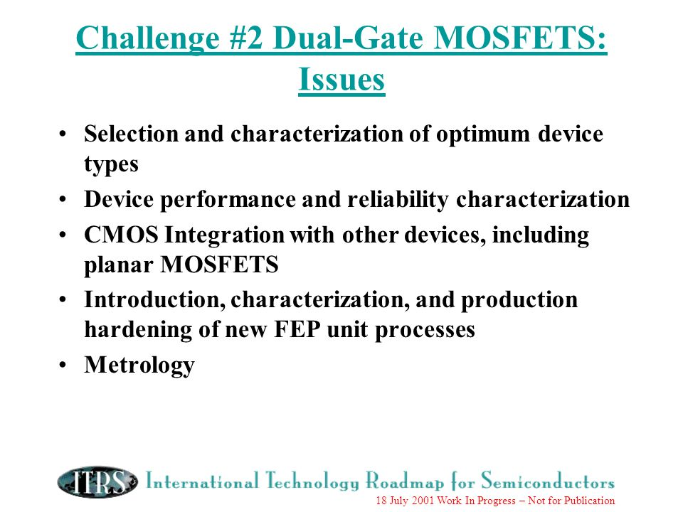 18 July 2001 Work In Progress – Not for Publication Challenge #2 Dual-Gate MOSFETS: Issues Selection and characterization of optimum device types Device performance and reliability characterization CMOS Integration with other devices, including planar MOSFETS Introduction, characterization, and production hardening of new FEP unit processes Metrology