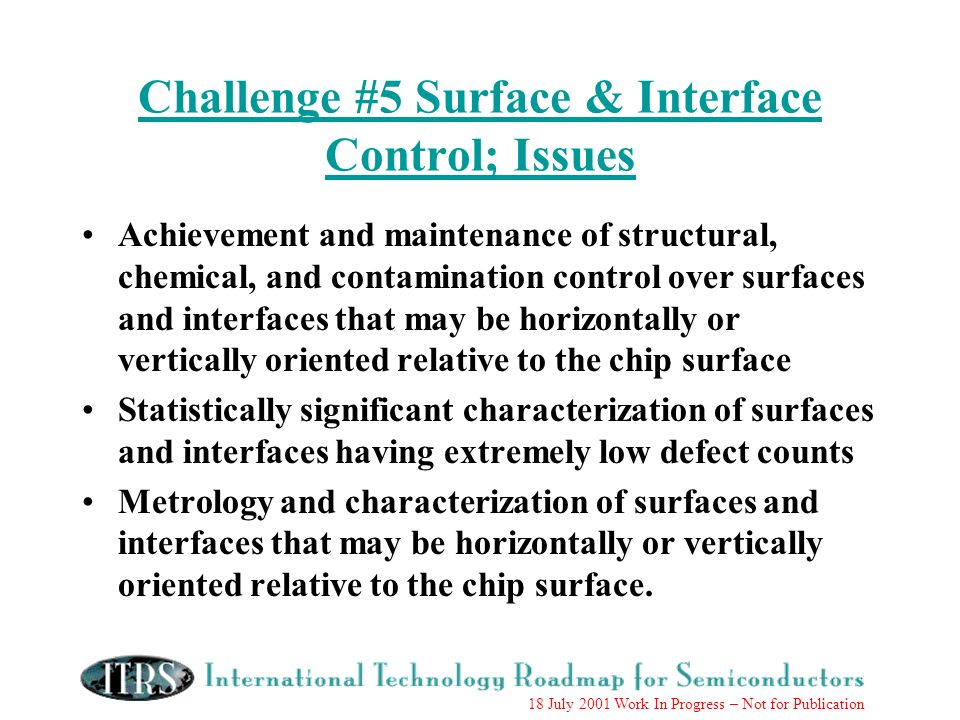 18 July 2001 Work In Progress – Not for Publication Challenge #5 Surface & Interface Control; Issues Achievement and maintenance of structural, chemical, and contamination control over surfaces and interfaces that may be horizontally or vertically oriented relative to the chip surface Statistically significant characterization of surfaces and interfaces having extremely low defect counts Metrology and characterization of surfaces and interfaces that may be horizontally or vertically oriented relative to the chip surface.