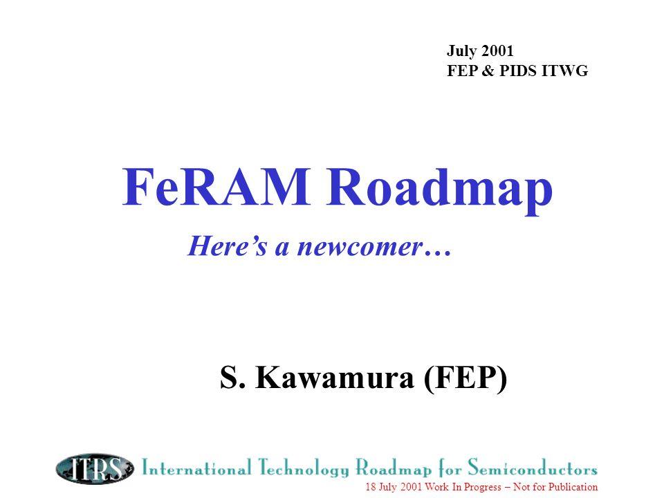 18 July 2001 Work In Progress – Not for Publication FeRAM Roadmap Heres a newcomer… July 2001 FEP & PIDS ITWG S. Kawamura (FEP)