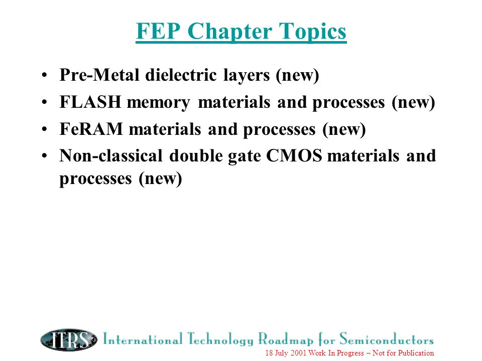 18 July 2001 Work In Progress – Not for Publication Pre-Metal dielectric layers (new) FLASH memory materials and processes (new) FeRAM materials and p