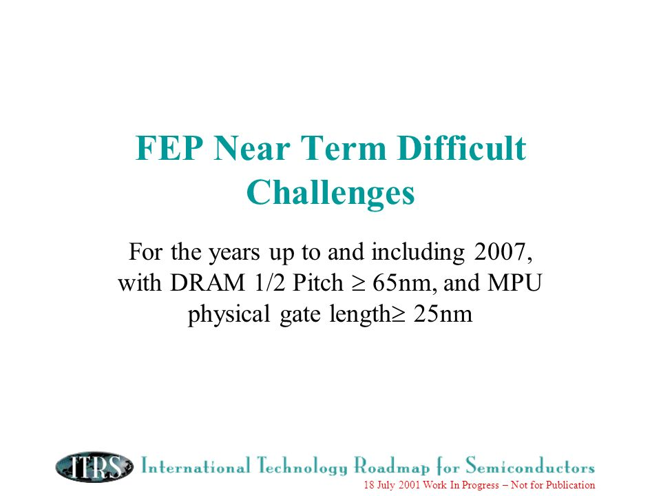 18 July 2001 Work In Progress – Not for Publication FEP Near Term Difficult Challenges For the years up to and including 2007, with DRAM 1/2 Pitch 65nm, and MPU physical gate length 25nm