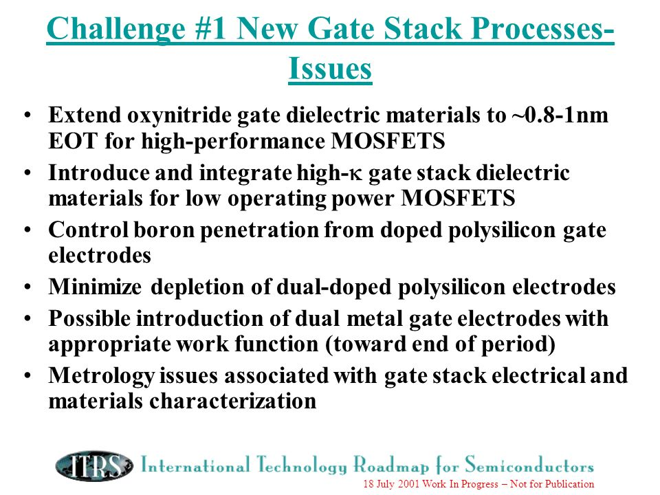 18 July 2001 Work In Progress – Not for Publication Challenge #1 New Gate Stack Processes- Issues Extend oxynitride gate dielectric materials to ~0.8-1nm EOT for high-performance MOSFETS Introduce and integrate high- gate stack dielectric materials for low operating power MOSFETS Control boron penetration from doped polysilicon gate electrodes Minimize depletion of dual-doped polysilicon electrodes Possible introduction of dual metal gate electrodes with appropriate work function (toward end of period) Metrology issues associated with gate stack electrical and materials characterization