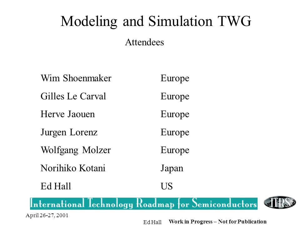 April 26-27, 2001 Ed Hall Work in Progress – Not for Publication Modeling and Simulation TWG Attendees Wim ShoenmakerEurope Gilles Le CarvalEurope Herve JaouenEurope Jurgen LorenzEurope Wolfgang MolzerEurope Norihiko KotaniJapan Ed HallUS