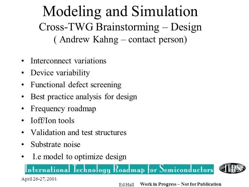 April 26-27, 2001 Ed Hall Work in Progress – Not for Publication Modeling and Simulation Cross-TWG Brainstorming – Design ( Andrew Kahng – contact person) Interconnect variations Device variability Functional defect screening Best practice analysis for design Frequency roadmap Ioff/Ion tools Validation and test structures Substrate noise I.e model to optimize design