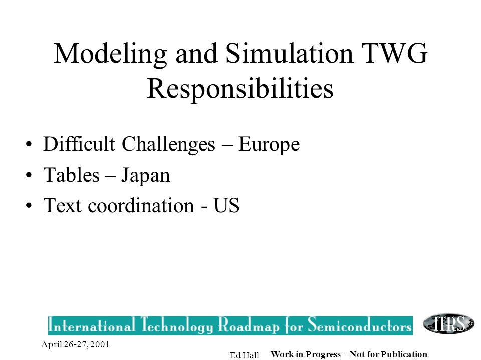 April 26-27, 2001 Ed Hall Work in Progress – Not for Publication Modeling and Simulation TWG Responsibilities Difficult Challenges – Europe Tables – J