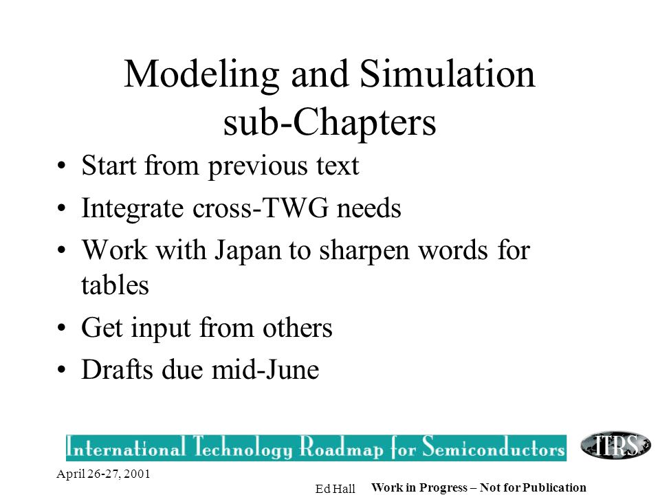 April 26-27, 2001 Ed Hall Work in Progress – Not for Publication Modeling and Simulation sub-Chapters Start from previous text Integrate cross-TWG needs Work with Japan to sharpen words for tables Get input from others Drafts due mid-June