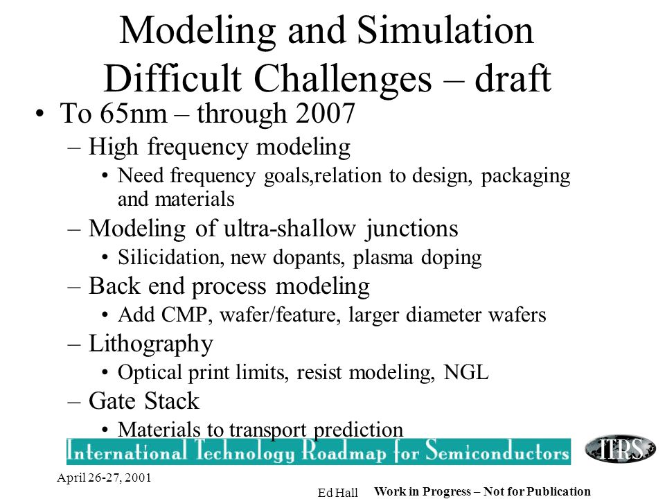 April 26-27, 2001 Ed Hall Work in Progress – Not for Publication Modeling and Simulation Difficult Challenges – draft To 65nm – through 2007 –High fre