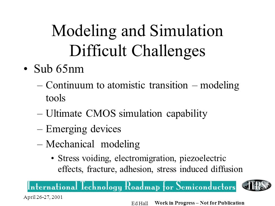 April 26-27, 2001 Ed Hall Work in Progress – Not for Publication Modeling and Simulation Difficult Challenges Sub 65nm –Continuum to atomistic transition – modeling tools –Ultimate CMOS simulation capability –Emerging devices –Mechanical modeling Stress voiding, electromigration, piezoelectric effects, fracture, adhesion, stress induced diffusion