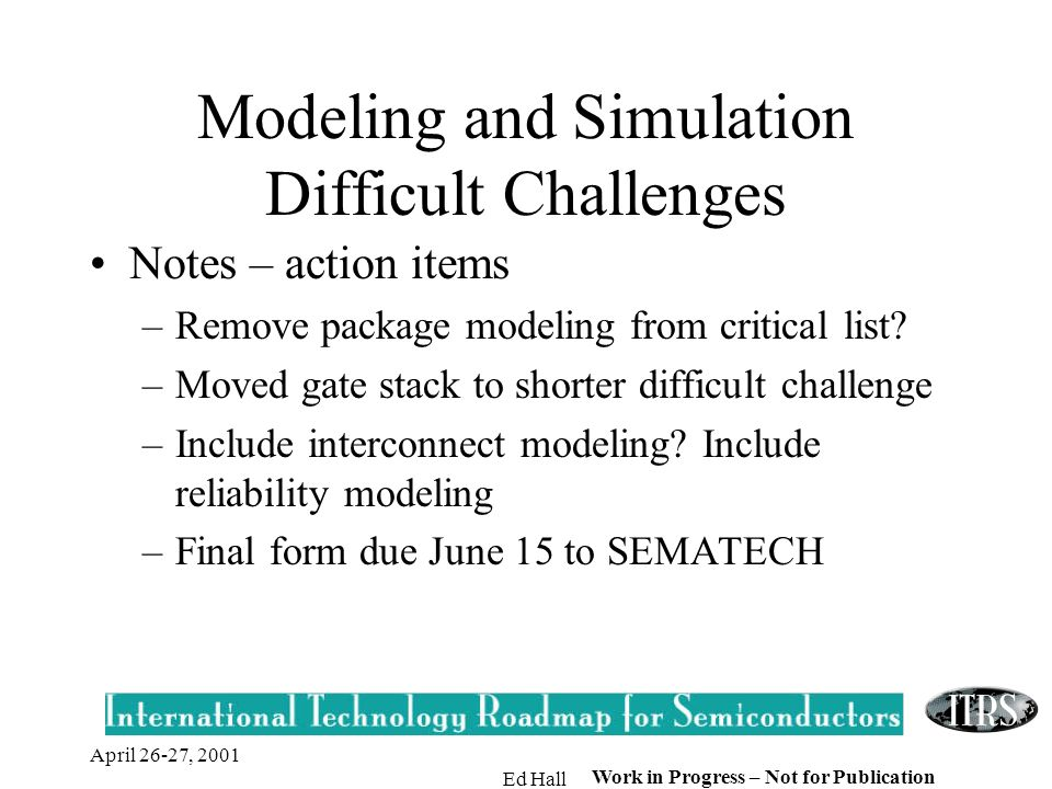April 26-27, 2001 Ed Hall Work in Progress – Not for Publication Modeling and Simulation Difficult Challenges Notes – action items –Remove package mod