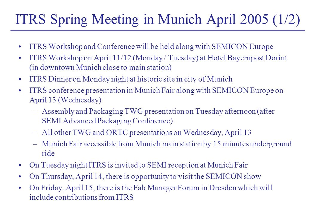 ______________________________________________ ITRS Spring Meeting in Munich April 2005 (1/2) ITRS Workshop and Conference will be held along with SEMICON Europe ITRS Workshop on April 11/12 (Monday / Tuesday) at Hotel Bayernpost Dorint (in downtown Munich close to main station) ITRS Dinner on Monday night at historic site in city of Munich ITRS conference presentation in Munich Fair along with SEMICON Europe on April 13 (Wednesday) –Assembly and Packaging TWG presentation on Tuesday afternoon (after SEMI Advanced Packaging Conference) –All other TWG and ORTC presentations on Wednesday, April 13 –Munich Fair accessible from Munich main station by 15 minutes underground ride On Tuesday night ITRS is invited to SEMI reception at Munich Fair On Thursday, April 14, there is opportunity to visit the SEMICON show On Friday, April 15, there is the Fab Manager Forum in Dresden which will include contributions from ITRS