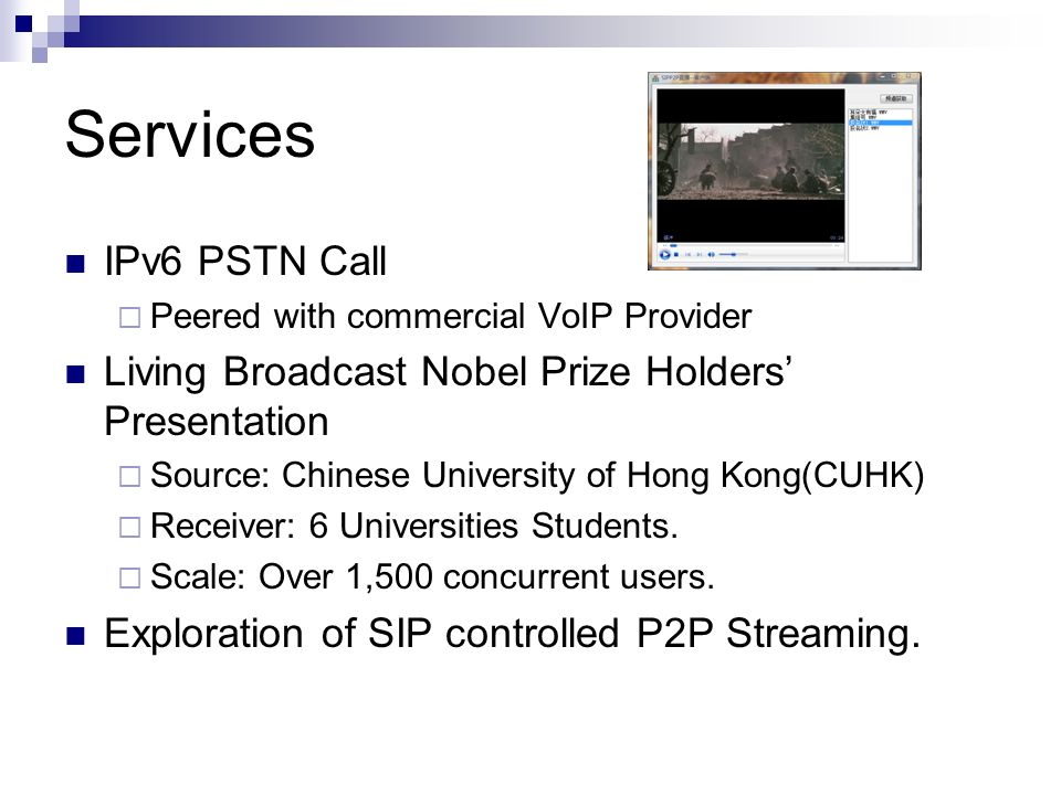 Services IPv6 PSTN Call Peered with commercial VoIP Provider Living Broadcast Nobel Prize Holders Presentation Source: Chinese University of Hong Kong(CUHK) Receiver: 6 Universities Students.