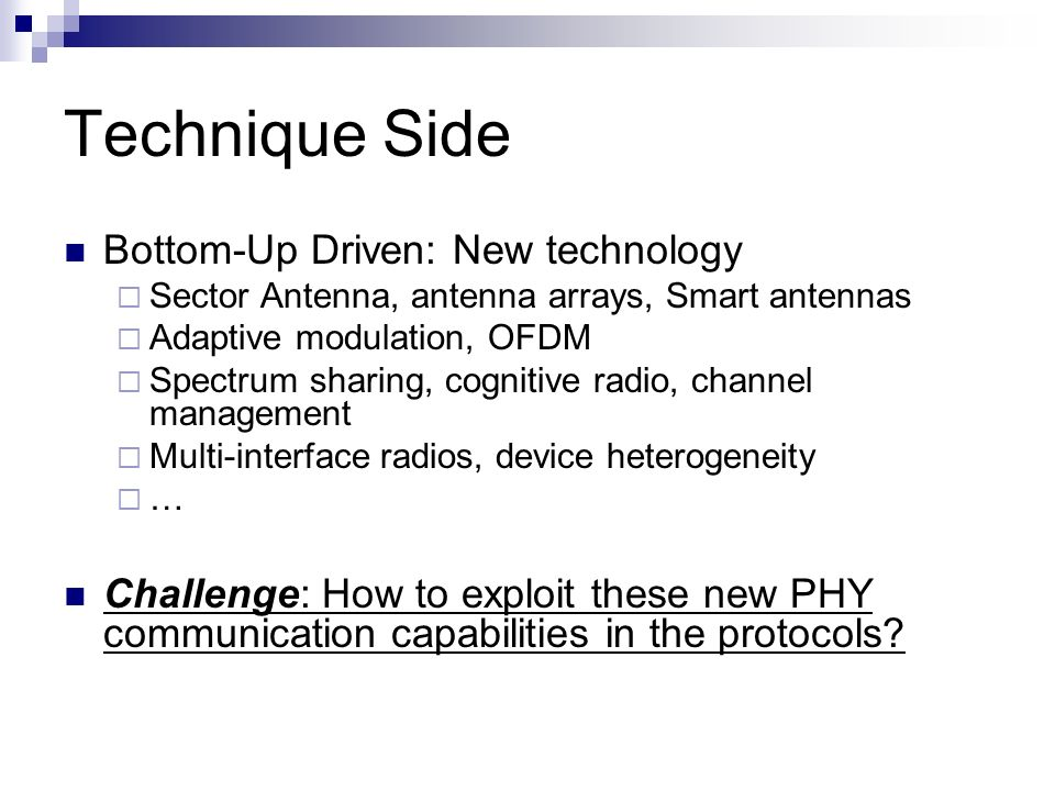 Technique Side Bottom-Up Driven: New technology Sector Antenna, antenna arrays, Smart antennas Adaptive modulation, OFDM Spectrum sharing, cognitive radio, channel management Multi-interface radios, device heterogeneity … Challenge: How to exploit these new PHY communication capabilities in the protocols