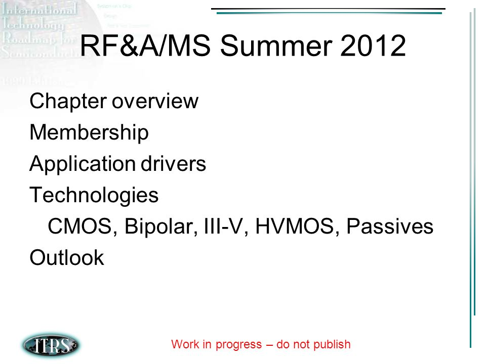 Work in progress – do not publish RF&A/MS Summer 2012 Chapter overview Membership Application drivers Technologies CMOS, Bipolar, III-V, HVMOS, Passives Outlook