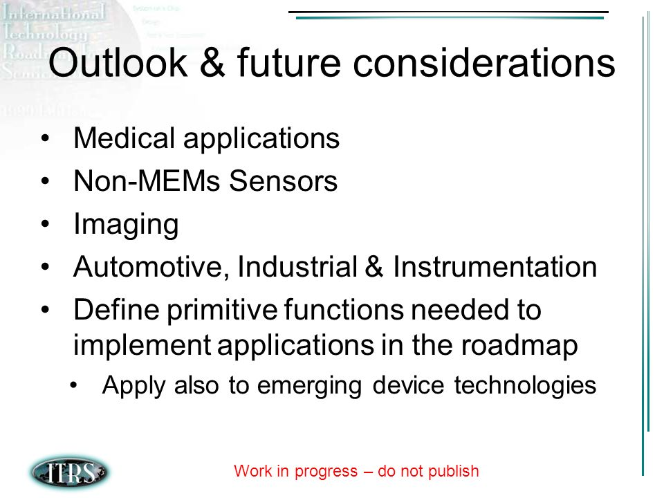 Work in progress – do not publish Outlook & future considerations Medical applications Non-MEMs Sensors Imaging Automotive, Industrial & Instrumentation Define primitive functions needed to implement applications in the roadmap Apply also to emerging device technologies
