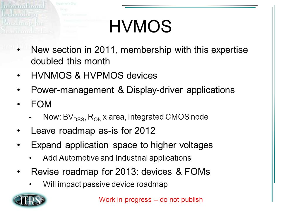 Work in progress – do not publish HVMOS New section in 2011, membership with this expertise doubled this month HVNMOS & HVPMOS devices Power-management & Display-driver applications FOM -Now: BV DSS, R ON x area, Integrated CMOS node Leave roadmap as-is for 2012 Expand application space to higher voltages Add Automotive and Industrial applications Revise roadmap for 2013: devices & FOMs Will impact passive device roadmap