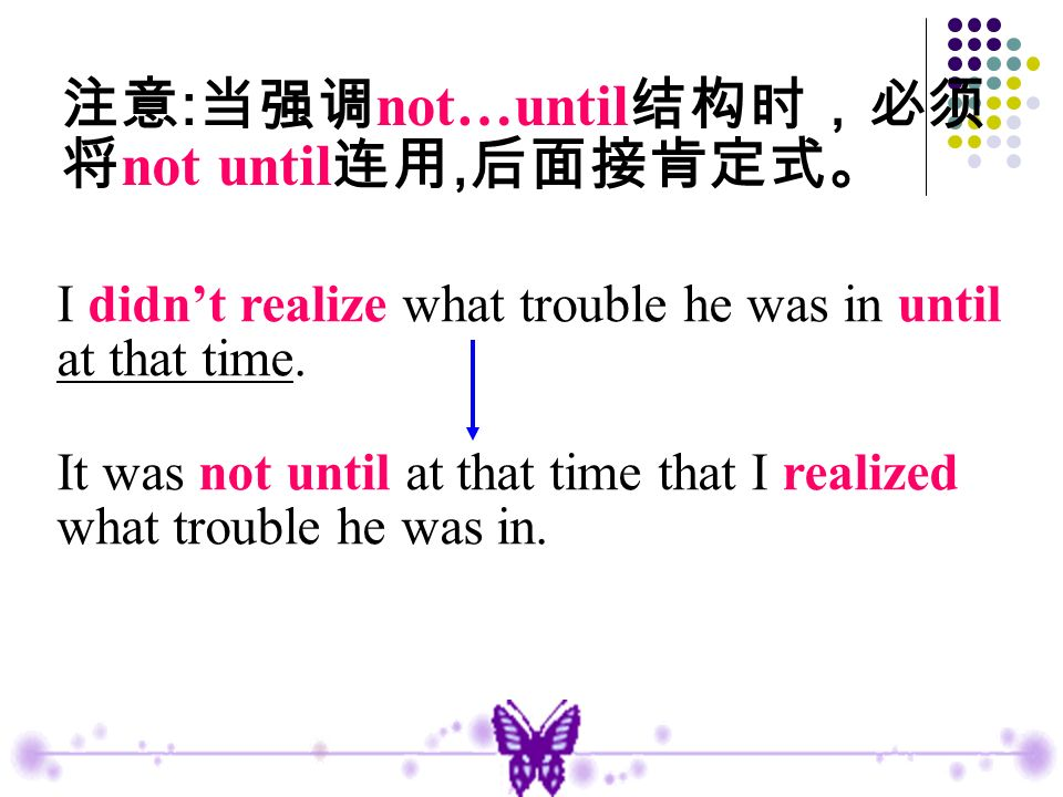 I didnt realize what trouble he was in until at that time. It was not until at that time that I realized what trouble he was in. : not…until not until