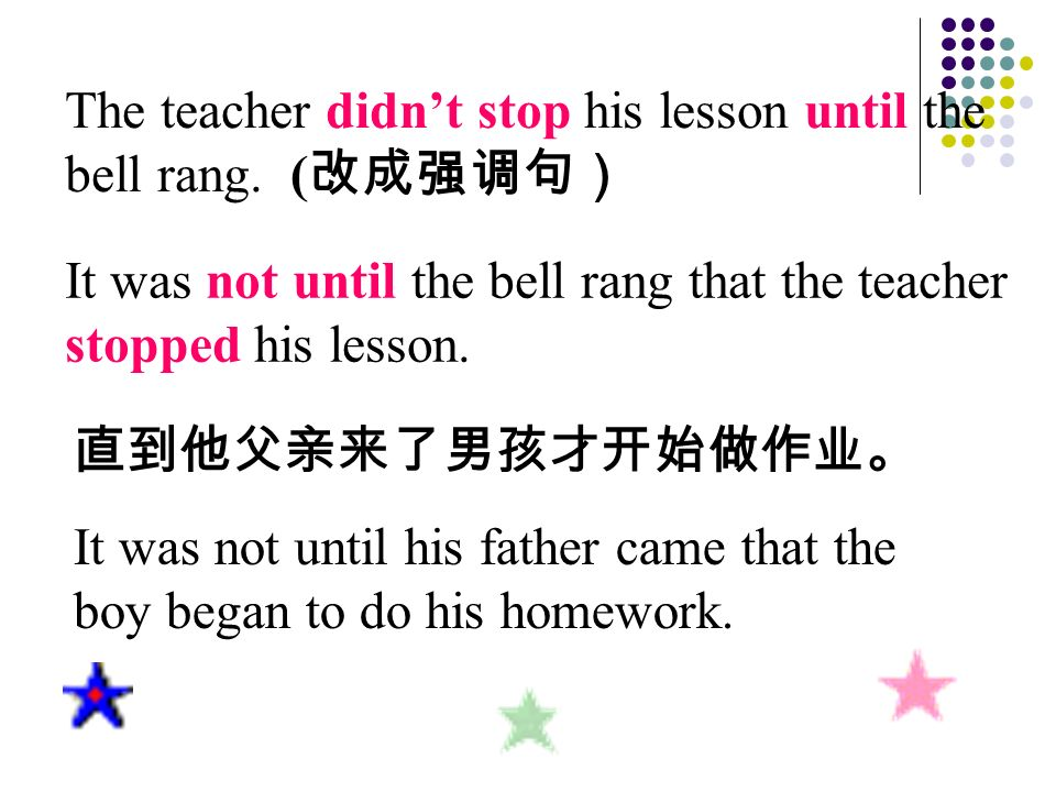 The teacher didnt stop his lesson until the bell rang. ( It was not until the bell rang that the teacher stopped his lesson. It was not until his fath