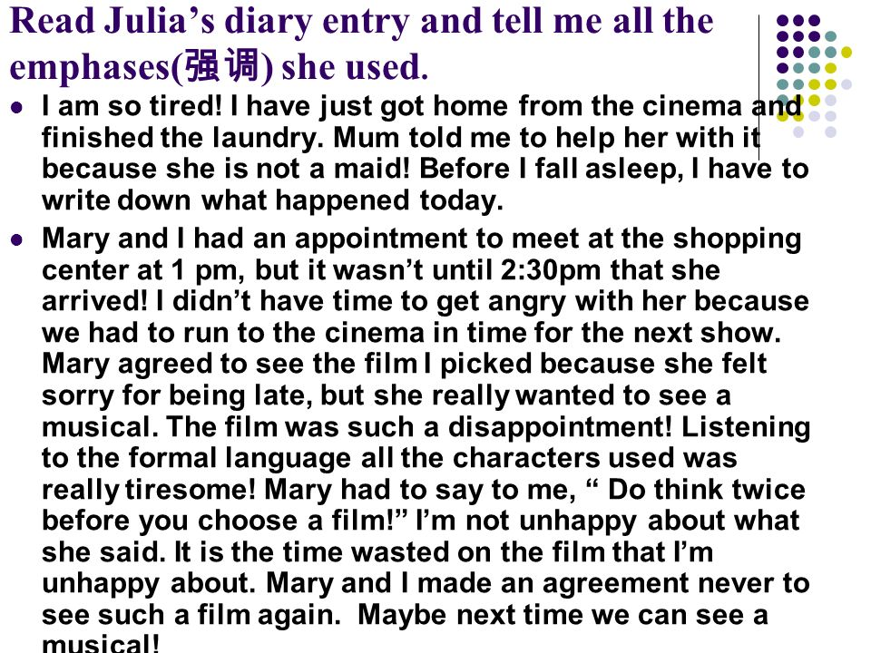 Read Julias diary entry and tell me all the emphases( ) she used. I am so tired! I have just got home from the cinema and finished the laundry. Mum to