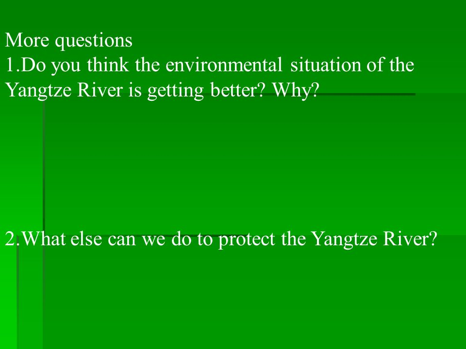 More questions 1.Do you think the environmental situation of the Yangtze River is getting better? Why? 2.What else can we do to protect the Yangtze Ri