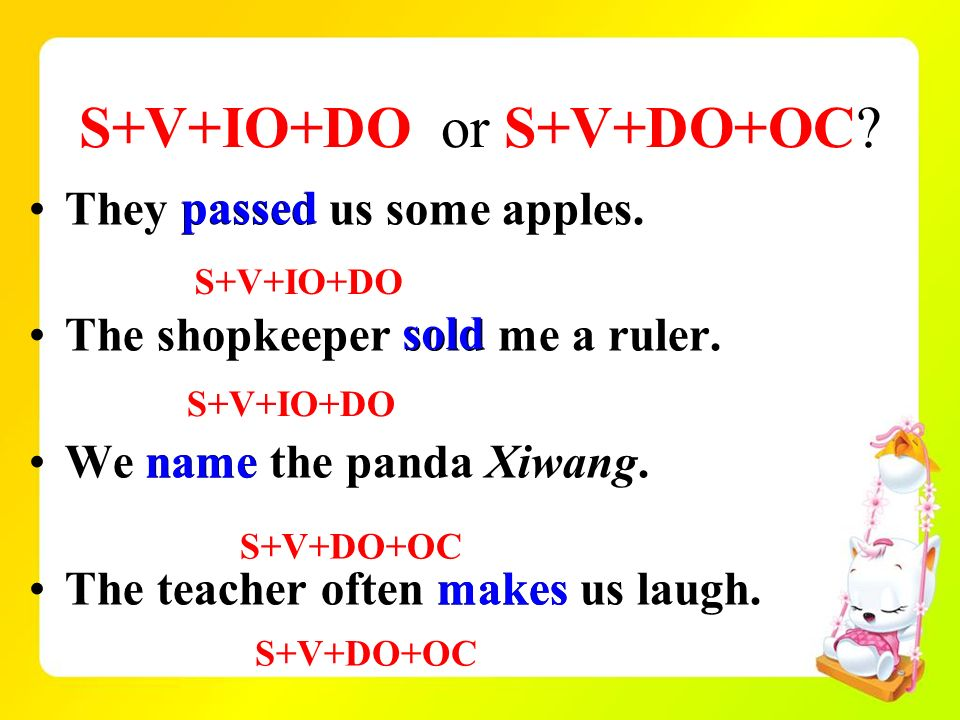 S+V+IO+DO or S+V+DO+OC? They passed us some apples. The shopkeeper sold me a ruler. We name the panda Xiwang. The teacher often makes us laugh. S+V+IO
